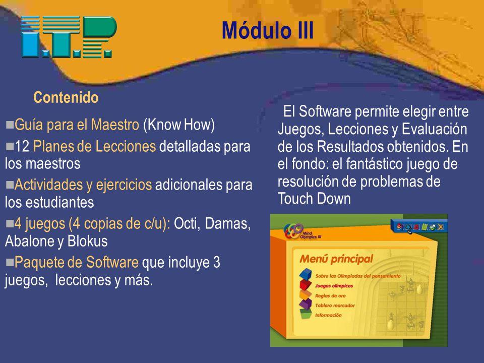 20 Módulo III Contenido Guía para el Maestro (Know How) 12 Planes de Lecciones detalladas para los maestros Actividades y ejercicios adicionales para los estudiantes 4 juegos (4 copias de c/u): Octi, Damas, Abalone y Blokus Paquete de Software que incluye 3 juegos, lecciones y más.