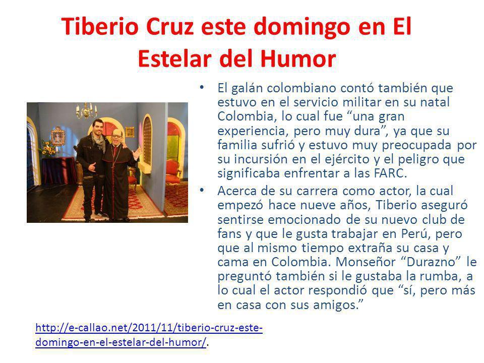 Tiberio Cruz este domingo en El Estelar del Humor El galán colombiano contó también que estuvo en el servicio militar en su natal Colombia, lo cual fue una gran experiencia, pero muy dura, ya que su familia sufrió y estuvo muy preocupada por su incursión en el ejército y el peligro que significaba enfrentar a las FARC.