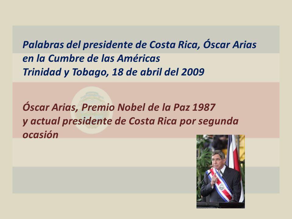 Palabras del presidente de Costa Rica, Óscar Arias en la Cumbre de las Américas Trinidad y Tobago, 18 de abril del 2009 Óscar Arias, Premio Nobel de la Paz 1987 y actual presidente de Costa Rica por segunda ocasión