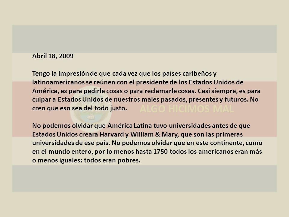 ALGO HICIMOS MAL Abril 18, 2009 Tengo la impresión de que cada vez que los países caribeños y latinoamericanos se reúnen con el presidente de los Estados Unidos de América, es para pedirle cosas o para reclamarle cosas.