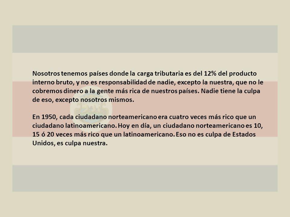 Nosotros tenemos países donde la carga tributaria es del 12% del producto interno bruto, y no es responsabilidad de nadie, excepto la nuestra, que no le cobremos dinero a la gente más rica de nuestros países.