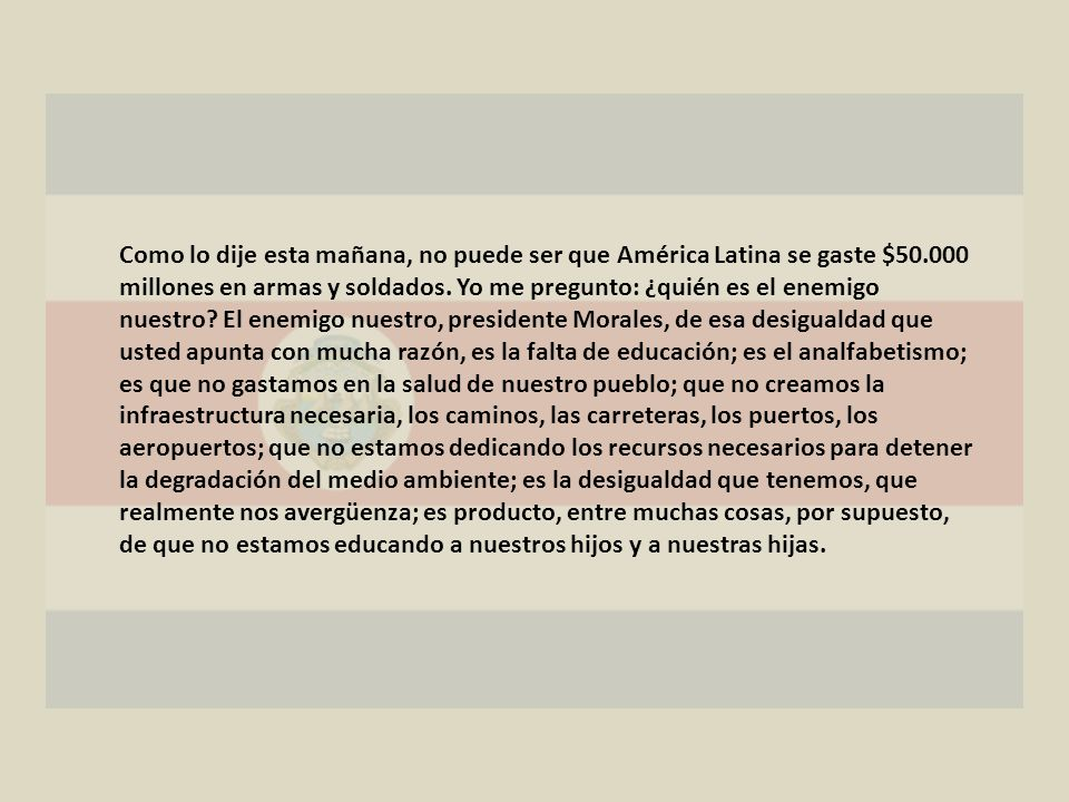 Como lo dije esta mañana, no puede ser que América Latina se gaste $50.000 millones en armas y soldados. Yo me pregunto: ¿quién es el enemigo nuestro?
