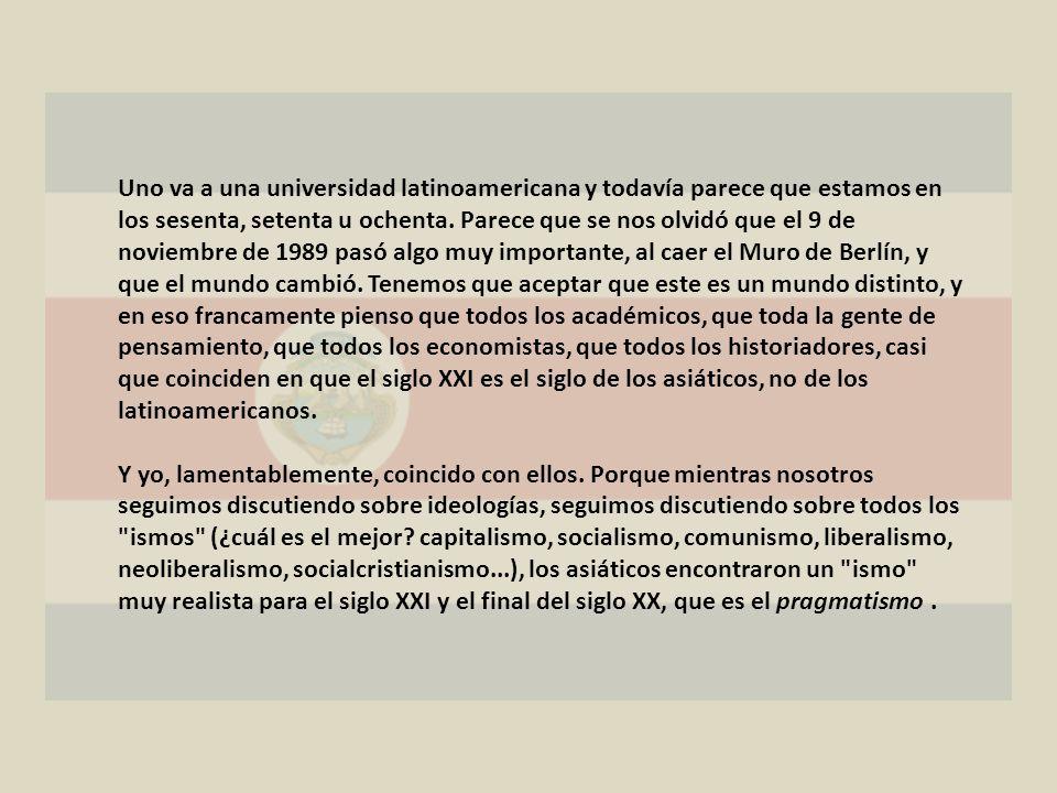 Uno va a una universidad latinoamericana y todavía parece que estamos en los sesenta, setenta u ochenta. Parece que se nos olvidó que el 9 de noviembr