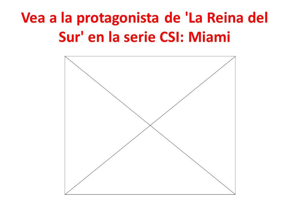 Vea a la protagonista de La Reina del Sur en la serie CSI: Miami