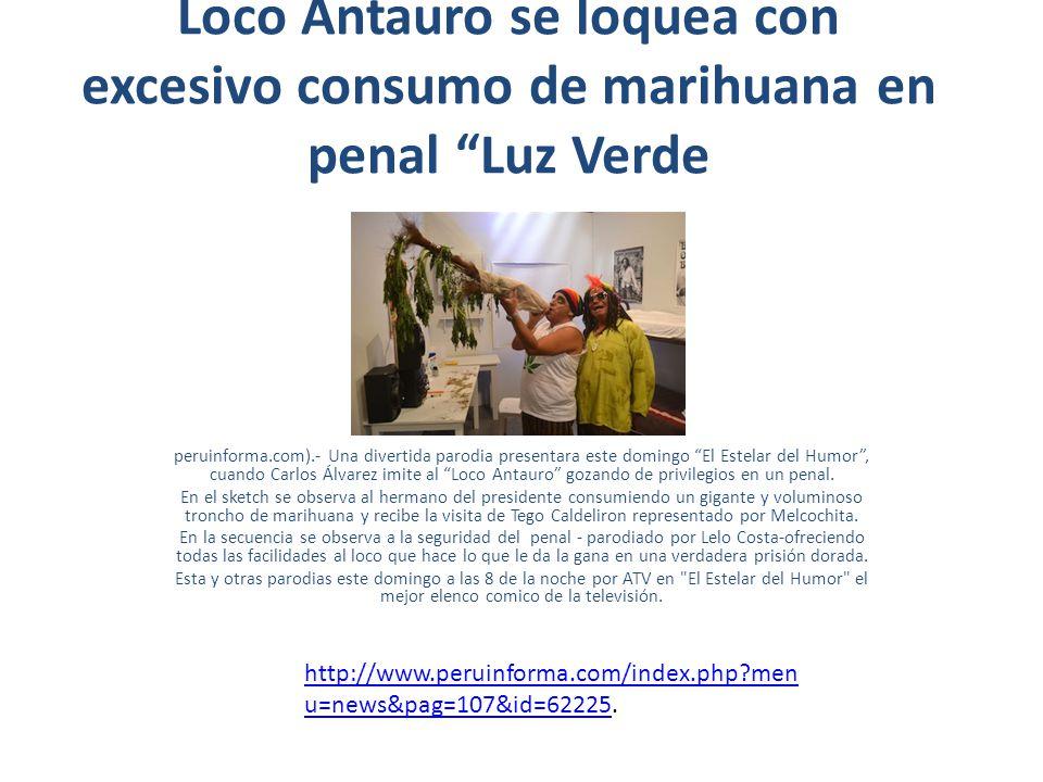 http://peru.com/espectaculos/fotos-antauro-fumala-se-despidio-piedras-gordas- porrito-noticia-48848 http://peru.com/espectaculos/fotos-antauro-fumala-se-despidio-piedras-gordas- porrito-noticia-48848 http://www.agenciadenoticiaslima.com.pe/loco-antauro-se-loquea-con-excesivo- consumo-de-marihuana-en-penal-luz-verde.