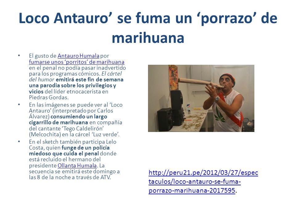 Loco Antauro se fuma un porrazo de marihuana El gusto de Antauro Humala por fumarse unos porritos de marihuana en el penal no podía pasar inadvertido para los programas cómicos.