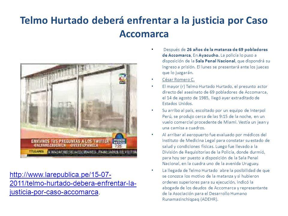 Telmo Hurtado deberá enfrentar a la justicia por Caso Accomarca Después de 26 años de la matanza de 69 pobladores de Accomarca, En Ayacucho. La policí