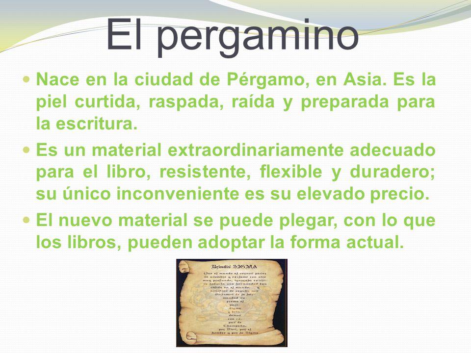 El pergamino Nace en la ciudad de Pérgamo, en Asia. Es la piel curtida, raspada, raída y preparada para la escritura. Es un material extraordinariamen