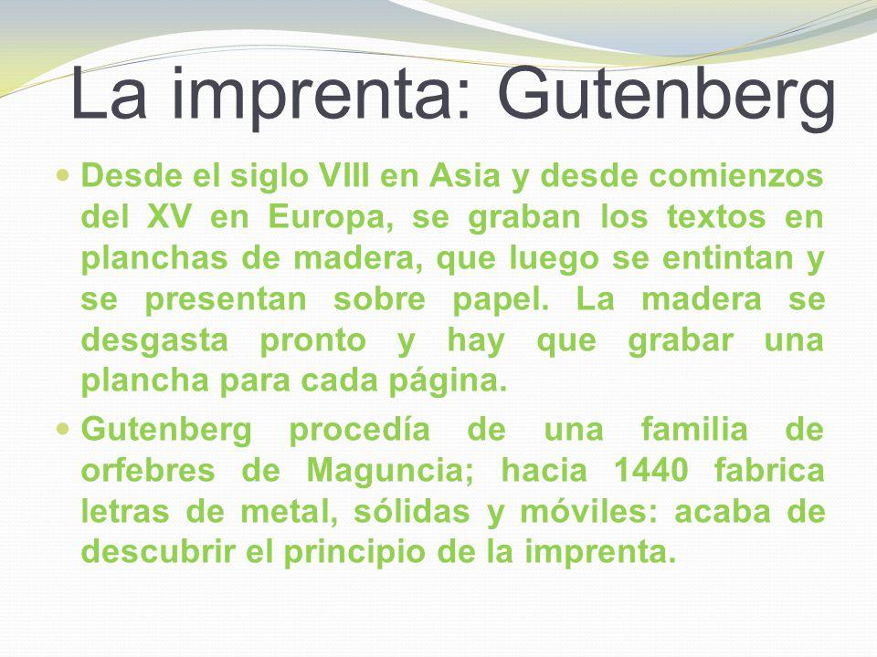 La imprenta: Gutenberg Desde el siglo VIII en Asia y desde comienzos del XV en Europa, se graban los textos en planchas de madera, que luego se entint