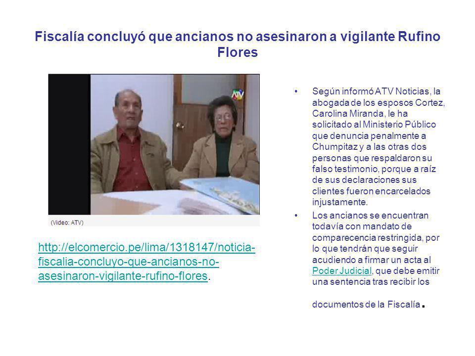 Fiscalía concluyó que ancianos no asesinaron a vigilante Rufino Flores Según informó ATV Noticias, la abogada de los esposos Cortez, Carolina Miranda,