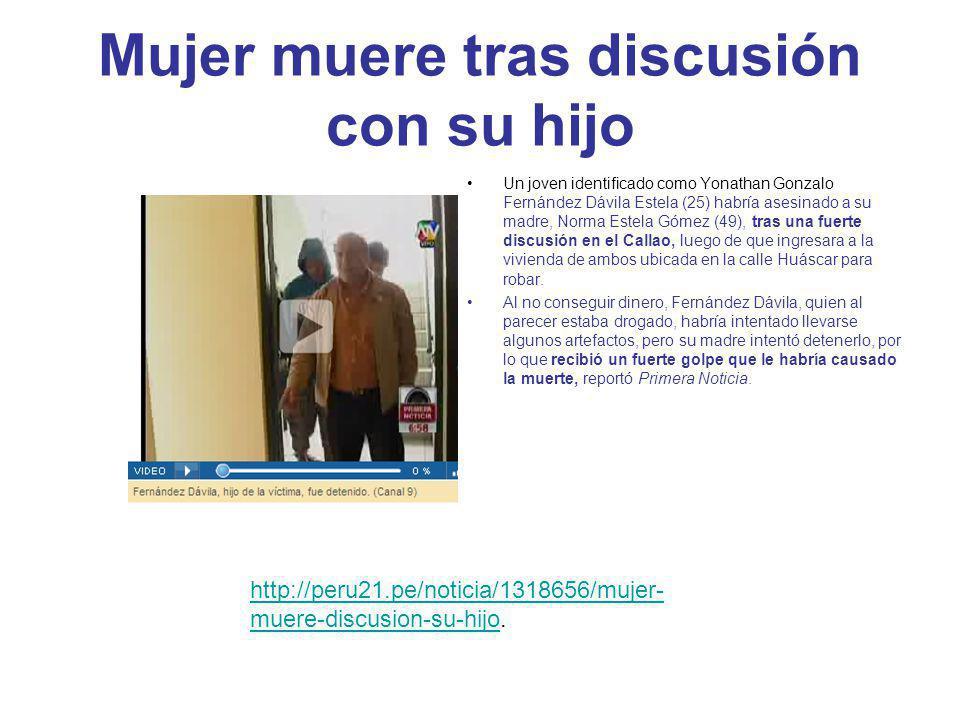 Mujer muere tras discusión con su hijo Un joven identificado como Yonathan Gonzalo Fernández Dávila Estela (25) habría asesinado a su madre, Norma Estela Gómez (49), tras una fuerte discusión en el Callao, luego de que ingresara a la vivienda de ambos ubicada en la calle Huáscar para robar.