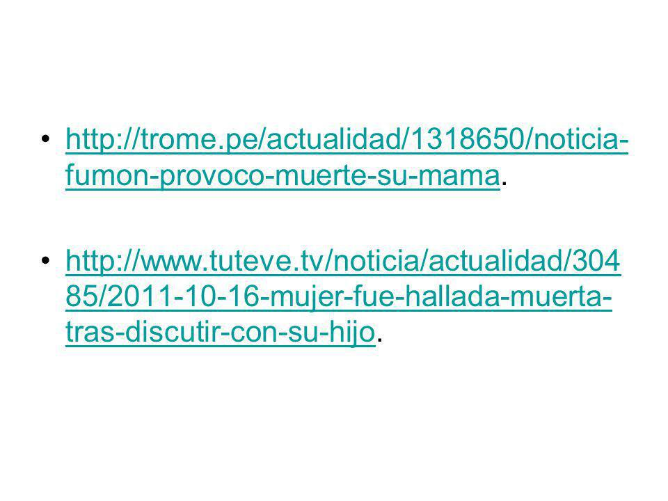 http://trome.pe/actualidad/1318650/noticia- fumon-provoco-muerte-su-mama.http://trome.pe/actualidad/1318650/noticia- fumon-provoco-muerte-su-mama http://www.tuteve.tv/noticia/actualidad/304 85/2011-10-16-mujer-fue-hallada-muerta- tras-discutir-con-su-hijo.http://www.tuteve.tv/noticia/actualidad/304 85/2011-10-16-mujer-fue-hallada-muerta- tras-discutir-con-su-hijo