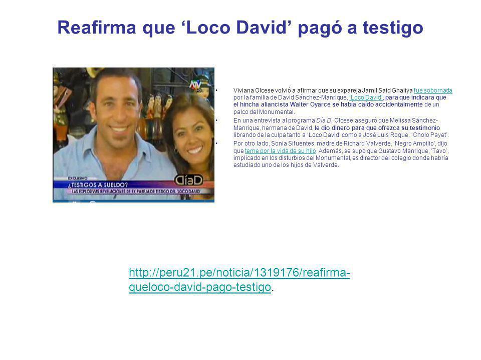 http://trome.pe/actualidad/1319141/noticia-familia-loco-david-compro-testigo.http://trome.pe/actualidad/1319141/noticia-familia-loco-david-compro-testigo http://www.rpp.com.pe/2011-10-16-jamil-gahliya-recibio-dinero-de-familia-de-david-sanchez- manrique-noticia_413427.html.http://www.rpp.com.pe/2011-10-16-jamil-gahliya-recibio-dinero-de-familia-de-david-sanchez- manrique-noticia_413427.html http://peru.com/actualidad/exnovia-testigo-caso-oyarce-decide-dar-cara-noticia-25233.http://peru.com/actualidad/exnovia-testigo-caso-oyarce-decide-dar-cara-noticia-25233 http://www.generaccion.com/noticia/125671/caso-oyarce-afirman-que-familia-loco-david-compro- nuevo-testigo.http://www.generaccion.com/noticia/125671/caso-oyarce-afirman-que-familia-loco-david-compro- nuevo-testigo