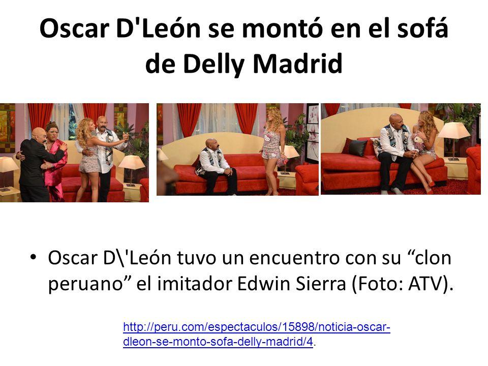 Oscar D'León se montó en el sofá de Delly Madrid Oscar D\'León tuvo un encuentro con su clon peruano el imitador Edwin Sierra (Foto: ATV). http://peru