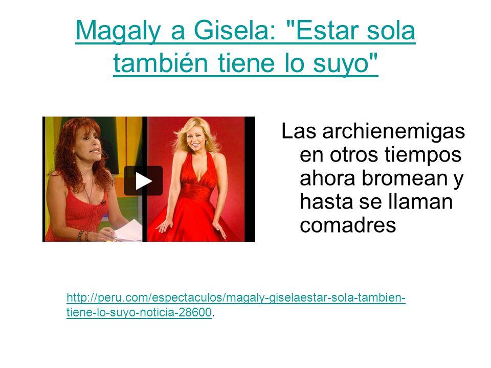 Magaly a Gisela: Estar sola también tiene lo suyo Las archienemigas en otros tiempos ahora bromean y hasta se llaman comadres http://peru.com/espectaculos/magaly-giselaestar-sola-tambien- tiene-lo-suyo-noticia-28600http://peru.com/espectaculos/magaly-giselaestar-sola-tambien- tiene-lo-suyo-noticia-28600.