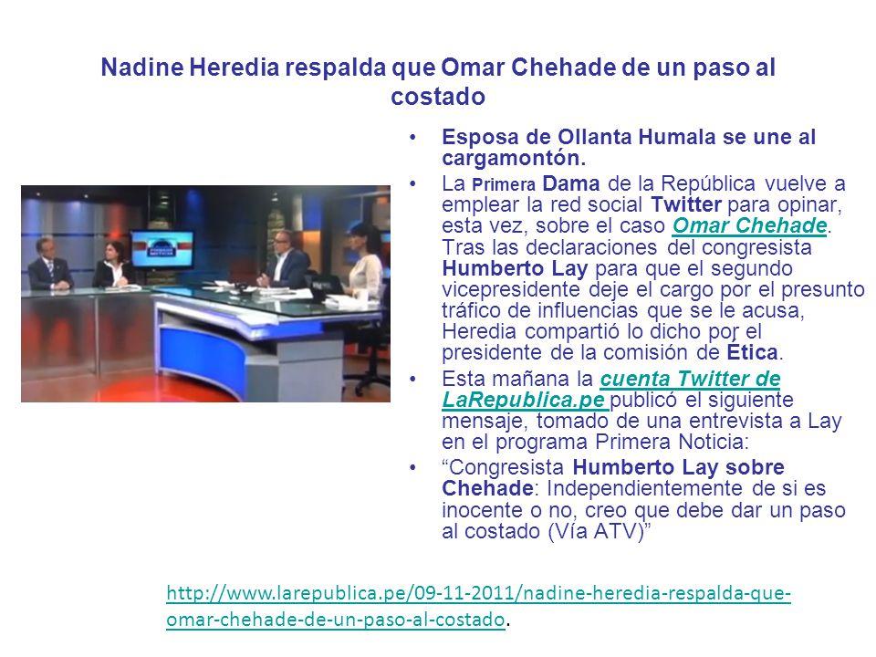 Nadine Heredia respalda que Omar Chehade de un paso al costado Esposa de Ollanta Humala se une al cargamontón. La Primera Dama de la República vuelve