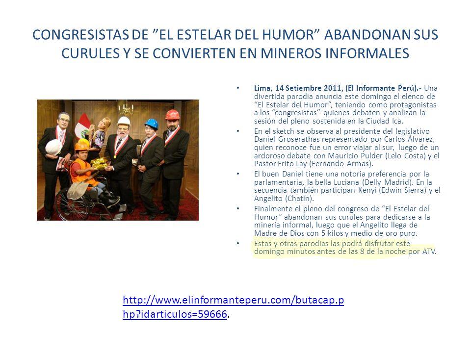 CONGRESISTAS DE EL ESTELAR DEL HUMOR ABANDONAN SUS CURULES Y SE CONVIERTEN EN MINEROS INFORMALES Lima, 14 Setiembre 2011, (El Informante Perú).- Una d