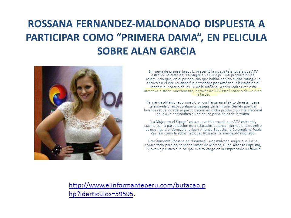 ROSSANA FERNANDEZ-MALDONADO DISPUESTA A PARTICIPAR COMO PRIMERA DAMA, EN PELICULA SOBRE ALAN GARCIA En rueda de prensa, la actriz presentó la nueva te