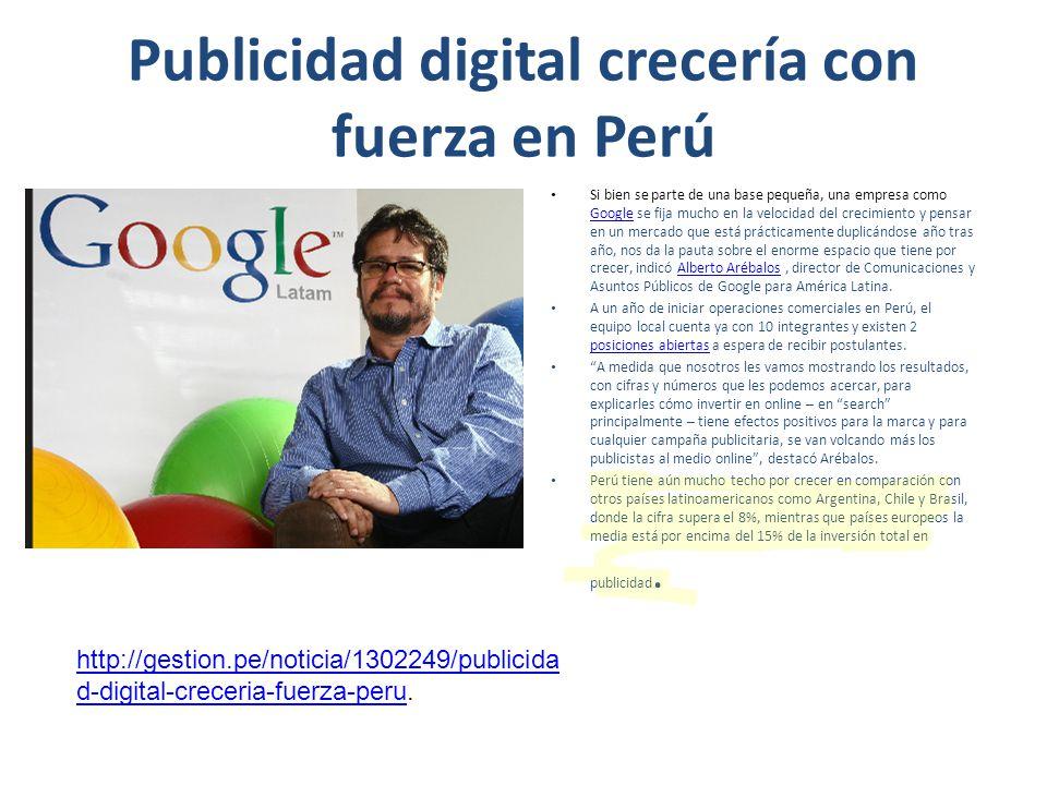 Publicidad digital crecería con fuerza en Perú Si bien se parte de una base pequeña, una empresa como Google se fija mucho en la velocidad del crecimi