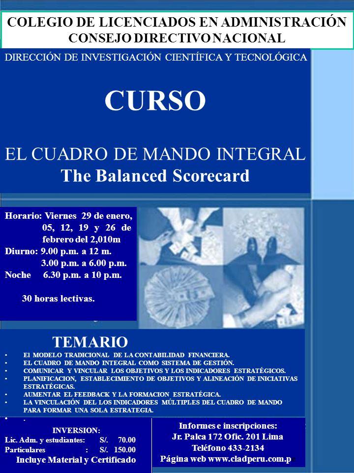 COLEGIO DE LICENCIADOS EN ADMINISTRACIÓN CONSEJO DIRECTIVO NACIONAL DIRECCIÓN DE INVESTIGACIÓN CIENTÍFICA Y TECNOLÓGICA CURSO EL CUADRO DE MANDO INTEGRAL The Balanced Scorecard Horario: Viernes 29 de enero, 05, 12, 19 y 26 de febrero del 2,010m Diurno: 9.00 p.m.
