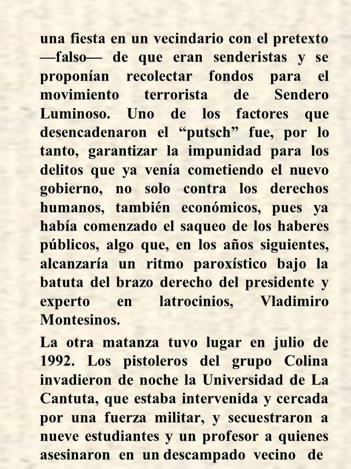 El ex dictador ha sido condenado por dos secuestros y dos matanzas particularmente crueles de las muchas que se perpetraron durante su régimen, pero no por el delito más grave que cometió: haber destruido mediante un acto de fuerza militar el 5 de abril de 1992 la democracia gracias a la cual dos años antes había sido elegido en comicios legítimos para ocupar la Presidencia del Perú.