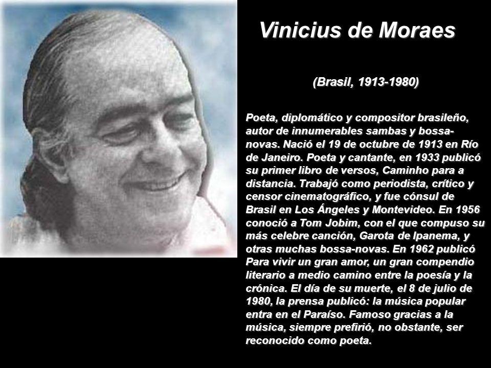 Vinicius de Moraes (Brasil, 1913-1980) Poeta, diplomático y compositor brasileño, autor de innumerables sambas y bossa- novas.