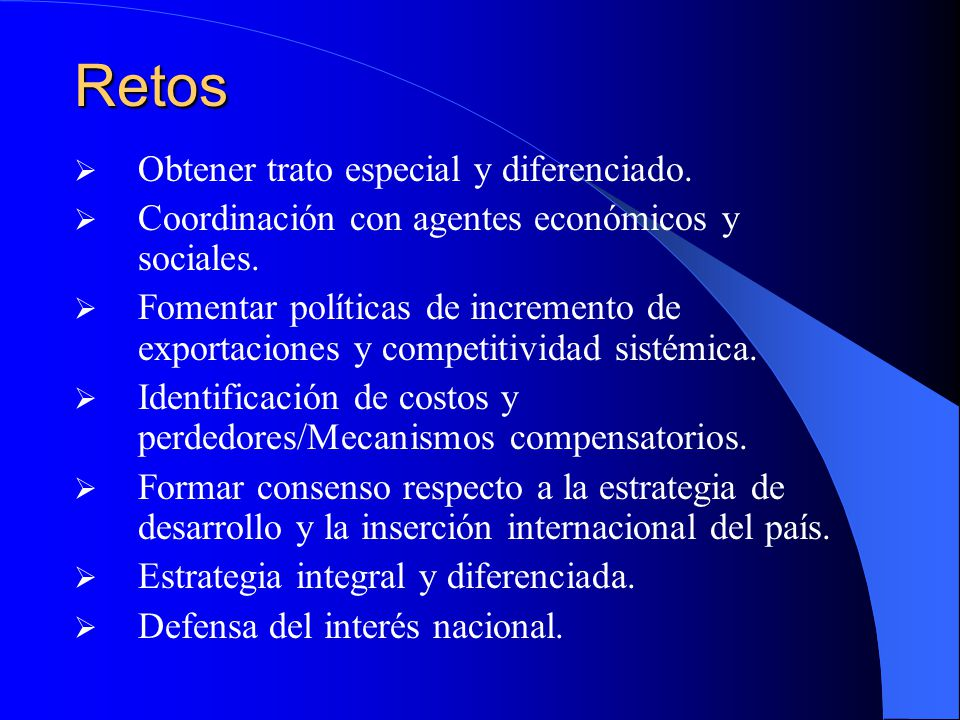 Retos Obtener trato especial y diferenciado. Coordinación con agentes económicos y sociales. Fomentar políticas de incremento de exportaciones y compe