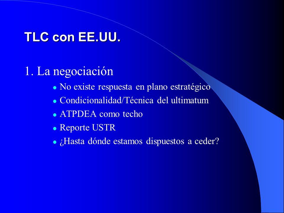 TLC con EE.UU. 1. La negociación No existe respuesta en plano estratégico Condicionalidad/Técnica del ultimatum ATPDEA como techo Reporte USTR ¿Hasta