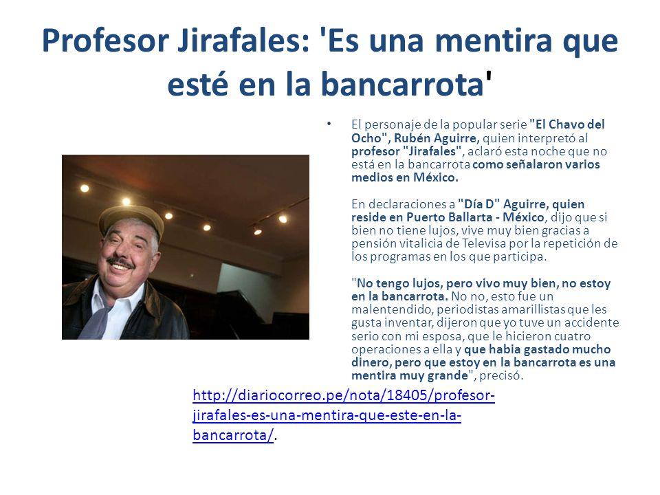 Profesor Jirafales: Es una mentira que esté en la bancarrota El personaje de la popular serie El Chavo del Ocho , Rubén Aguirre, quien interpretó al profesor Jirafales , aclaró esta noche que no está en la bancarrota como señalaron varios medios en México.