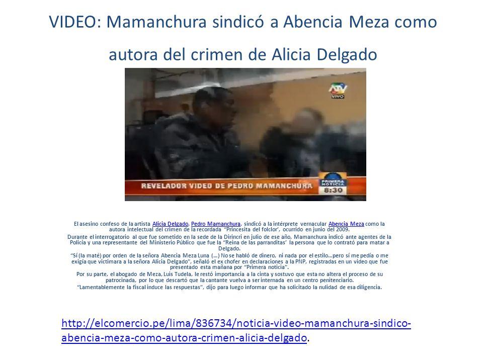 VIDEO: Mamanchura sindicó a Abencia Meza como autora del crimen de Alicia Delgado El asesino confeso de la artista Alicia Delgado, Pedro Mamanchura, sindicó a la intérprete vernacular Abencia Meza como la autora intelectual del crimen de la recordada Princesita del folclor, ocurrido en junio del 2009.Alicia DelgadoPedro MamanchuraAbencia Meza Durante el interrogatorio al que fue sometido en la sede de la Dirincri en julio de ese año, Mamanchura indicó ante agentes de la Policía y una representante del Ministerio Público que fue la Reina de las parranditas la persona que lo contrató para matar a Delgado.