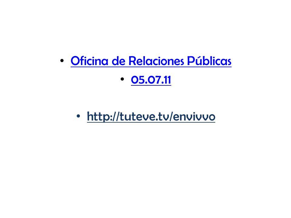 Oficina de Relaciones Públicas 05.07.11 http://tuteve.tv/envivvo