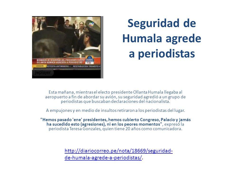 Seguridad de Humala agrede a periodistas Esta mañana, mientras el electo presidente Ollanta Humala llegaba al aeropuerto a fin de abordar su avión, su seguridad agredió a un grupo de periodistas que buscaban declaraciones del nacionalista.