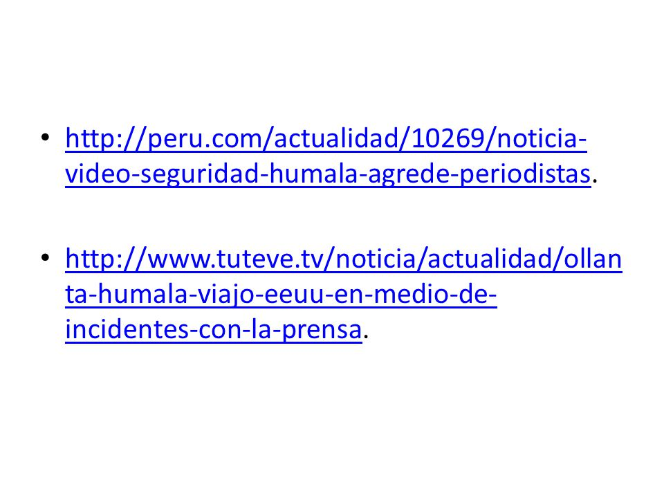 http://peru.com/actualidad/10269/noticia- video-seguridad-humala-agrede-periodistas. http://peru.com/actualidad/10269/noticia- video-seguridad-humala-