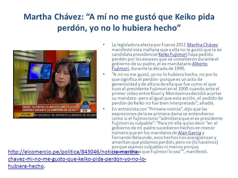 Martha Chávez: A mí no me gustó que Keiko pida perdón, yo no lo hubiera hecho La legisladora electa por Fuerza 2011 Martha Chávez manifestó esta mañana que a ella no le gustó que la ex candidata presidencial Keiko Fujimori haya pedido perdón por los excesos que se cometieron durante el gobierno de su padre, el ex mandatario Alberto Fujimori, durante la década de 1990.Martha ChávezKeiko FujimoriAlberto Fujimori A mí no me gustó, yo no lo hubiera hecho, no por lo que significa el perdón- porque es un acto de generosidad y de altura de ella que fue como el que tuvo el presidente Fujimori en el 2000 cuando ante el primer video entre Kouri y Montesinos decidió acortar su mandato- pero al igual que esta acción, el pedido de perdón de Keiko no fue bien interpretado, añadió.