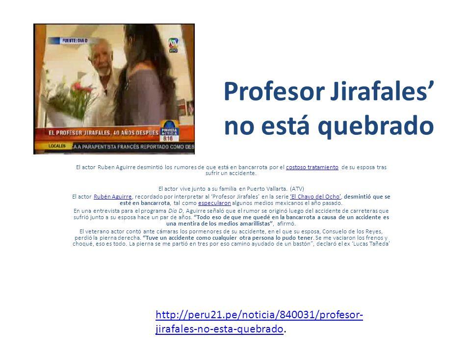 Profesor Jirafales no está quebrado El actor Ruben Aguirre desmintió los rumores de que está en bancarrota por el costoso tratamiento de su esposa tras sufrir un accidente.costoso tratamiento El actor vive junto a su familia en Puerto Vallarta.