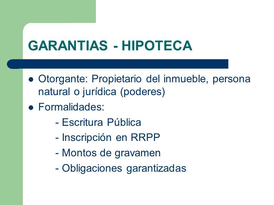 GARANTIAS - HIPOTECA Otorgante: Propietario del inmueble, persona natural o jurídica (poderes) Formalidades: - Escritura Pública - Inscripción en RRPP