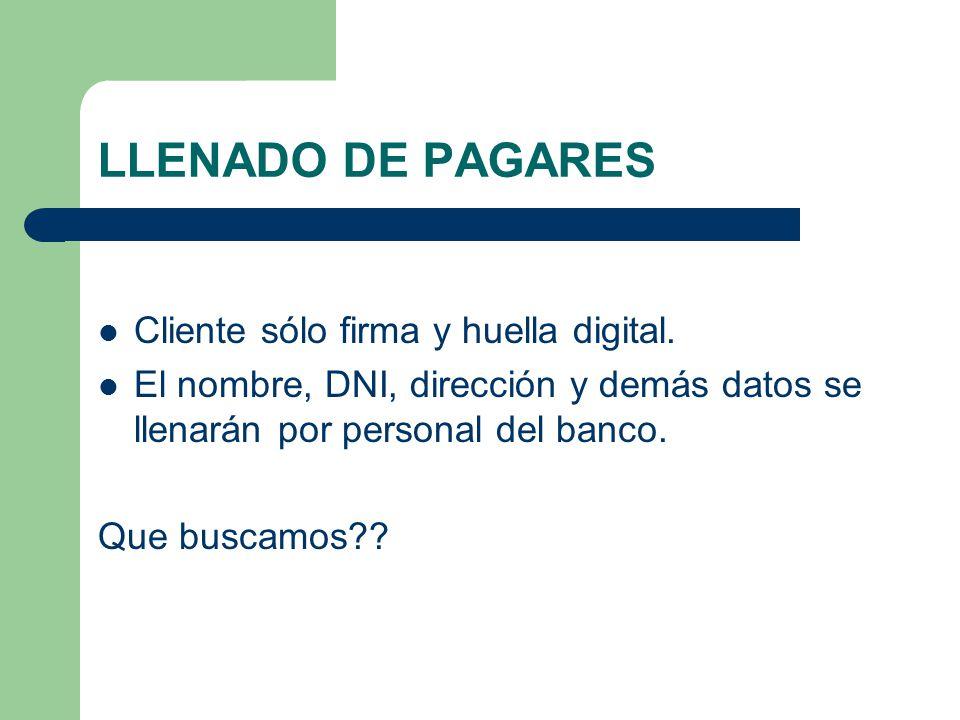 LLENADO DE PAGARES Cliente sólo firma y huella digital. El nombre, DNI, dirección y demás datos se llenarán por personal del banco. Que buscamos??