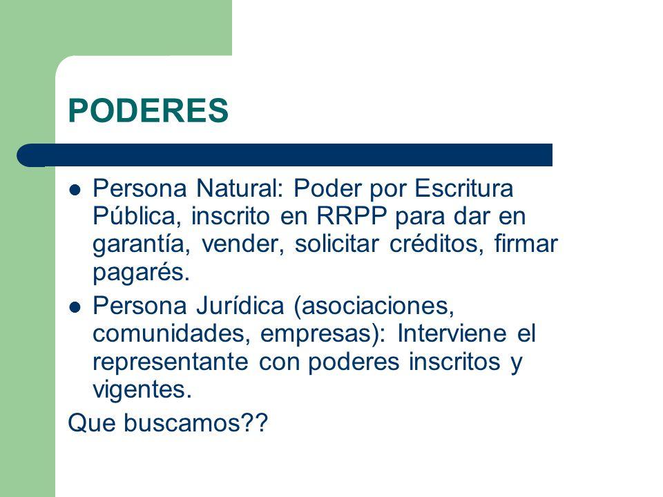 PODERES Persona Natural: Poder por Escritura Pública, inscrito en RRPP para dar en garantía, vender, solicitar créditos, firmar pagarés. Persona Juríd