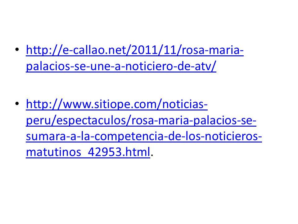 http://e-callao.net/2011/11/rosa-maria- palacios-se-une-a-noticiero-de-atv/ http://e-callao.net/2011/11/rosa-maria- palacios-se-une-a-noticiero-de-atv/ http://www.sitiope.com/noticias- peru/espectaculos/rosa-maria-palacios-se- sumara-a-la-competencia-de-los-noticieros- matutinos_42953.html.