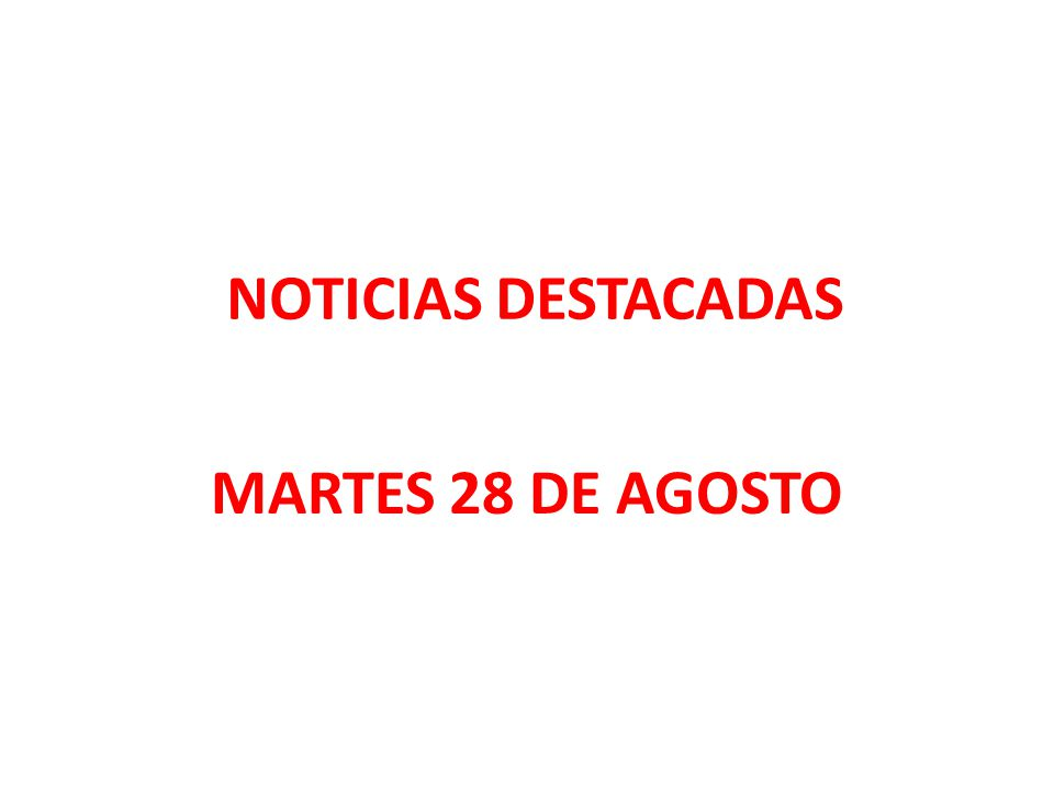 NOTICIAS DESTACADAS MARTES 28 DE AGOSTO