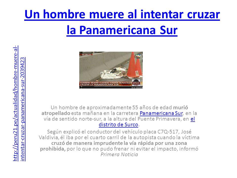 Un hombre muere al intentar cruzar la Panamericana Sur Un hombre de aproximadamente 55 años de edad murió atropellado esta mañana en la carretera Pana
