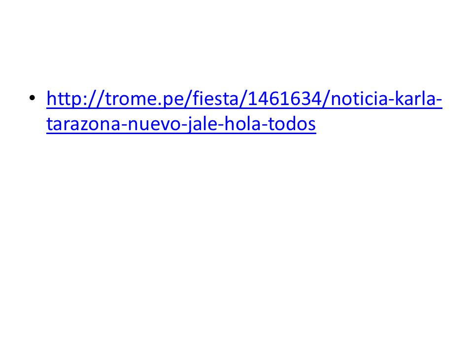 http://trome.pe/fiesta/1461634/noticia-karla- tarazona-nuevo-jale-hola-todos http://trome.pe/fiesta/1461634/noticia-karla- tarazona-nuevo-jale-hola-to