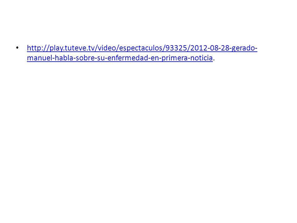 http://play.tuteve.tv/video/espectaculos/93325/2012-08-28-gerado- manuel-habla-sobre-su-enfermedad-en-primera-noticia. http://play.tuteve.tv/video/esp
