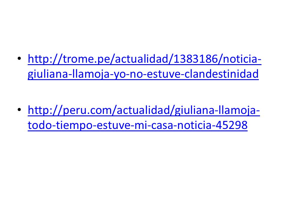 http://trome.pe/actualidad/1383186/noticia- giuliana-llamoja-yo-no-estuve-clandestinidad http://trome.pe/actualidad/1383186/noticia- giuliana-llamoja-yo-no-estuve-clandestinidad http://peru.com/actualidad/giuliana-llamoja- todo-tiempo-estuve-mi-casa-noticia-45298 http://peru.com/actualidad/giuliana-llamoja- todo-tiempo-estuve-mi-casa-noticia-45298