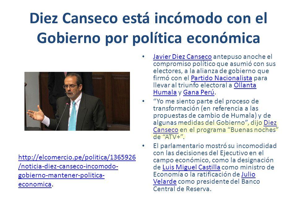 Diez Canseco está incómodo con el Gobierno por política económica Javier Diez Canseco antepuso anoche el compromiso político que asumió con sus electo