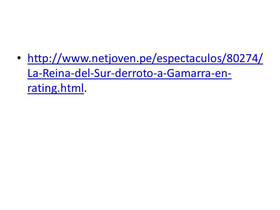 http://www.netjoven.pe/espectaculos/80274/ La-Reina-del-Sur-derroto-a-Gamarra-en- rating.html. http://www.netjoven.pe/espectaculos/80274/ La-Reina-del