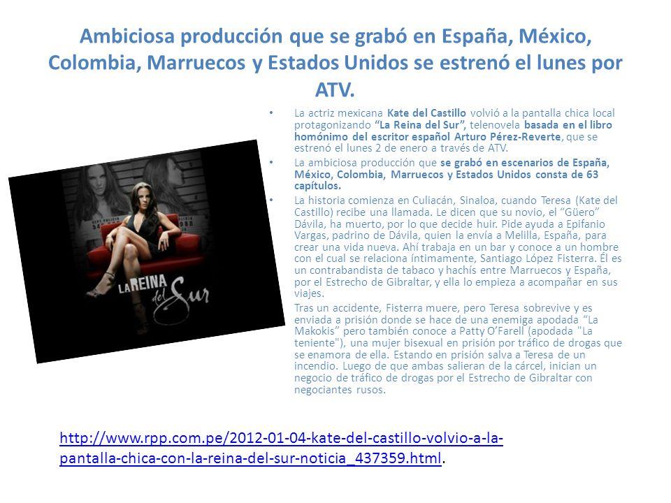 Ambiciosa producción que se grabó en España, México, Colombia, Marruecos y Estados Unidos se estrenó el lunes por ATV. La actriz mexicana Kate del Cas
