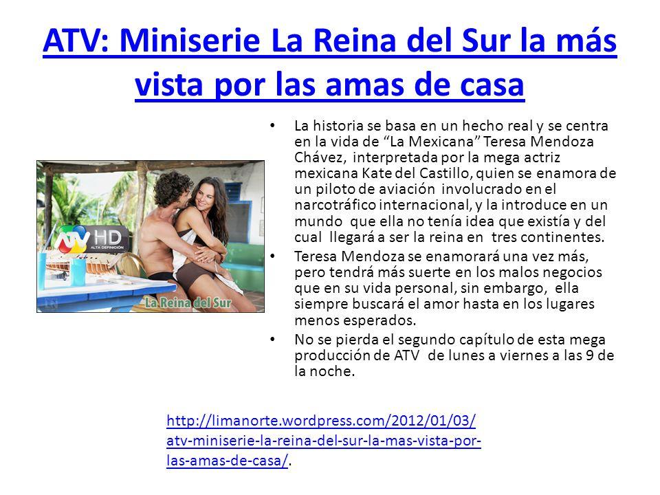 ATV: Miniserie La Reina del Sur la más vista por las amas de casa La historia se basa en un hecho real y se centra en la vida de La Mexicana Teresa Me