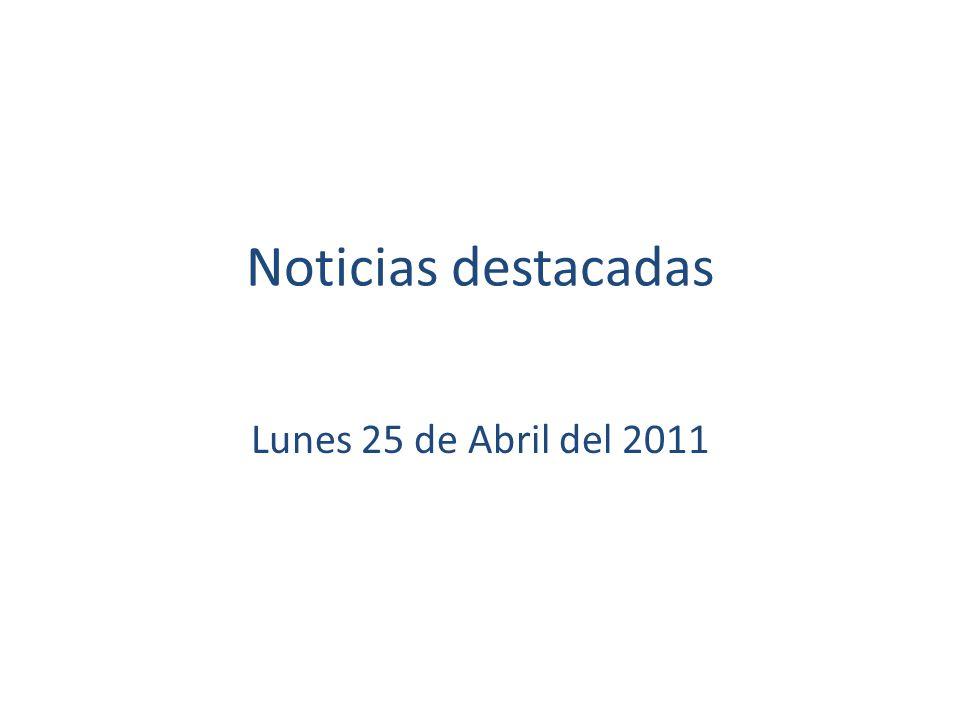 Noticias destacadas Lunes 25 de Abril del 2011