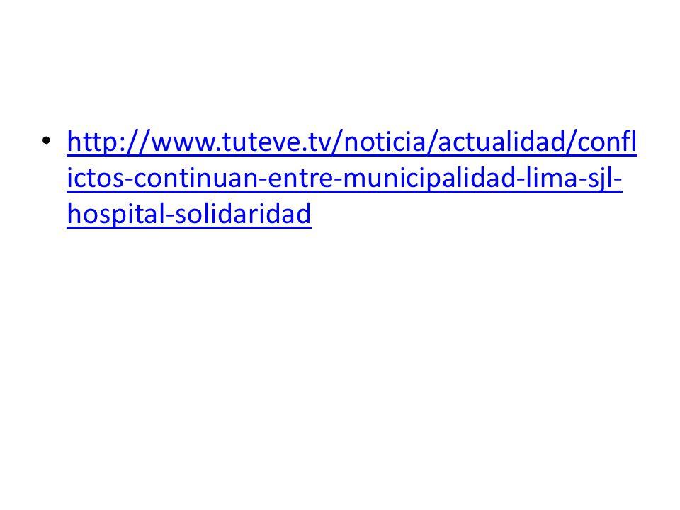 http://www.tuteve.tv/noticia/actualidad/confl ictos-continuan-entre-municipalidad-lima-sjl- hospital-solidaridad http://www.tuteve.tv/noticia/actualidad/confl ictos-continuan-entre-municipalidad-lima-sjl- hospital-solidaridad